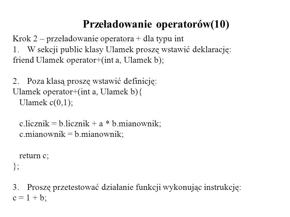 Przeładowanie operatorów(10) Krok 2 – przeładowanie operatora + dla typu int 1.W sekcji public klasy Ulamek proszę wstawić deklarację: friend Ulamek o