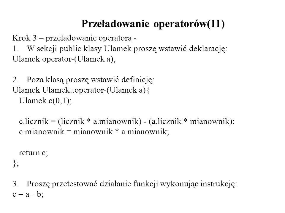 Przeładowanie operatorów(11) Krok 3 – przeładowanie operatora - 1.W sekcji public klasy Ulamek proszę wstawić deklarację: Ulamek operator-(Ulamek a);