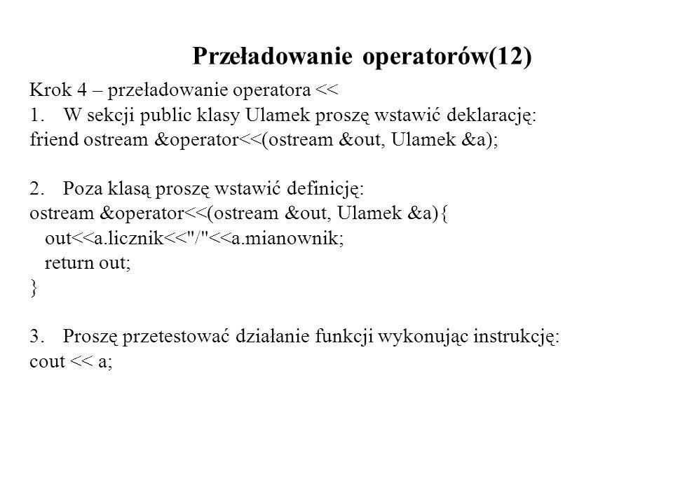 Przeładowanie operatorów(12) Krok 4 – przeładowanie operatora << 1.W sekcji public klasy Ulamek proszę wstawić deklarację: friend ostream &operator<<(