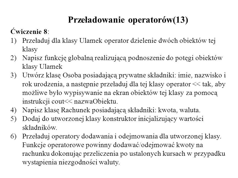 Przeładowanie operatorów(13) Ćwiczenie 8: 1)Przeładuj dla klasy Ulamek operator dzielenie dwóch obiektów tej klasy 2)Napisz funkcję globalną realizują