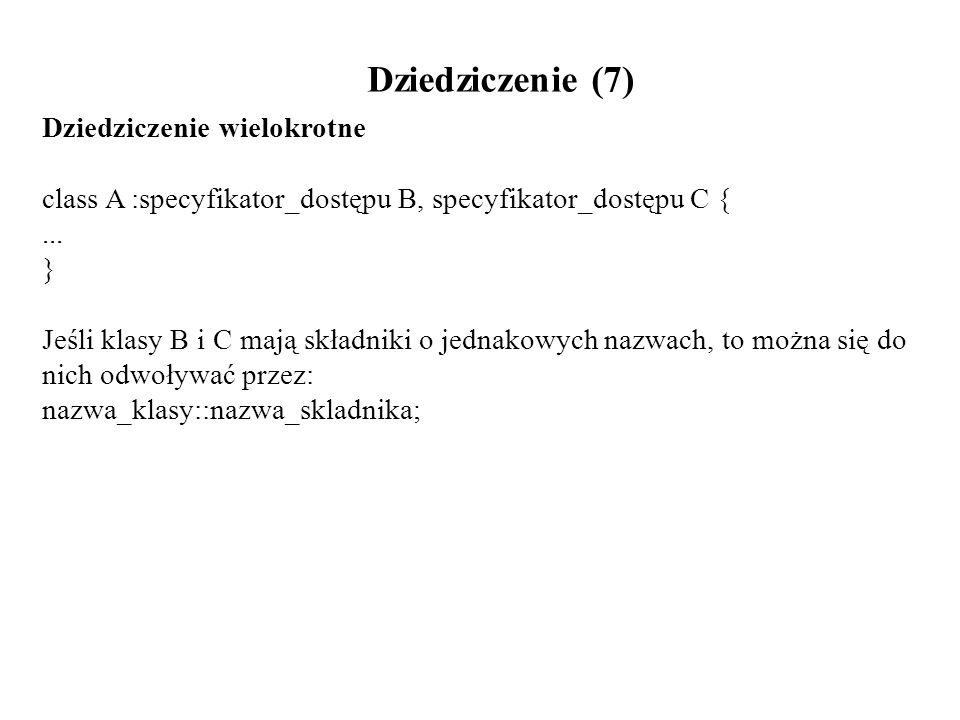 Dziedziczenie (7) Dziedziczenie wielokrotne class A :specyfikator_dostępu B, specyfikator_dostępu C {... } Jeśli klasy B i C mają składniki o jednakow