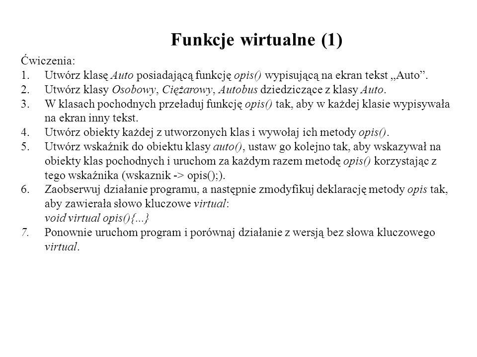 Funkcje wirtualne (1) Ćwiczenia: 1.Utwórz klasę Auto posiadającą funkcję opis() wypisującą na ekran tekst Auto. 2.Utwórz klasy Osobowy, Ciężarowy, Aut