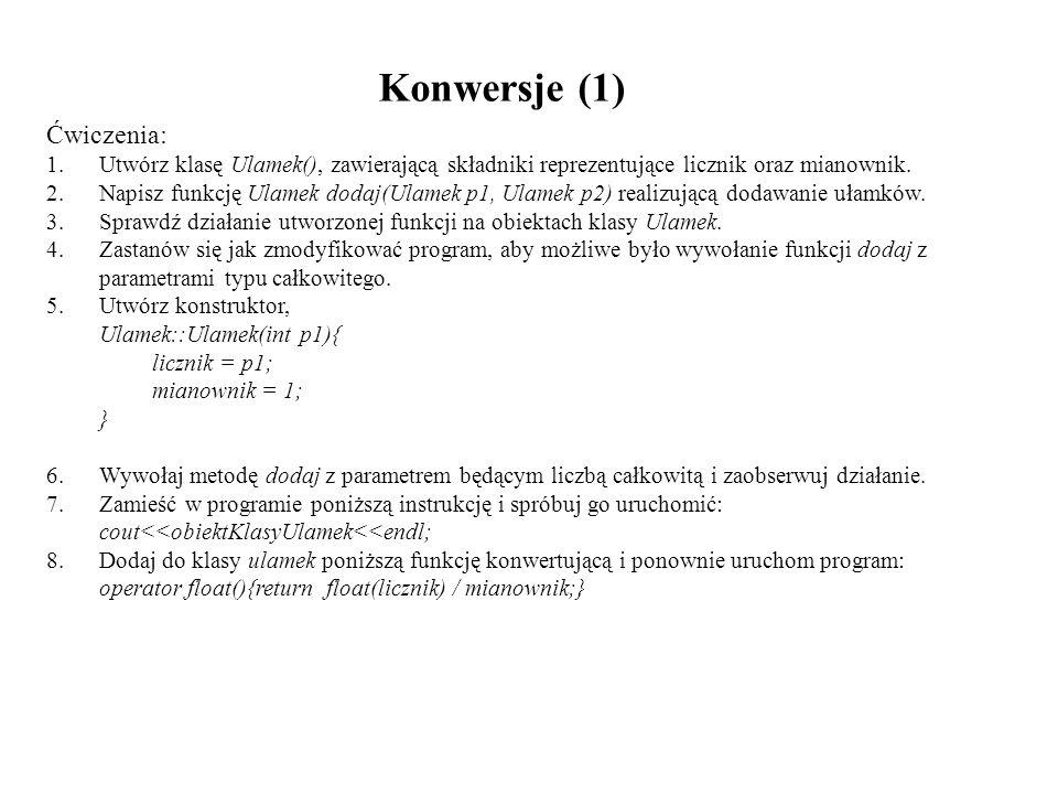 Konwersje (1) Ćwiczenia: 1.Utwórz klasę Ulamek(), zawierającą składniki reprezentujące licznik oraz mianownik. 2.Napisz funkcję Ulamek dodaj(Ulamek p1