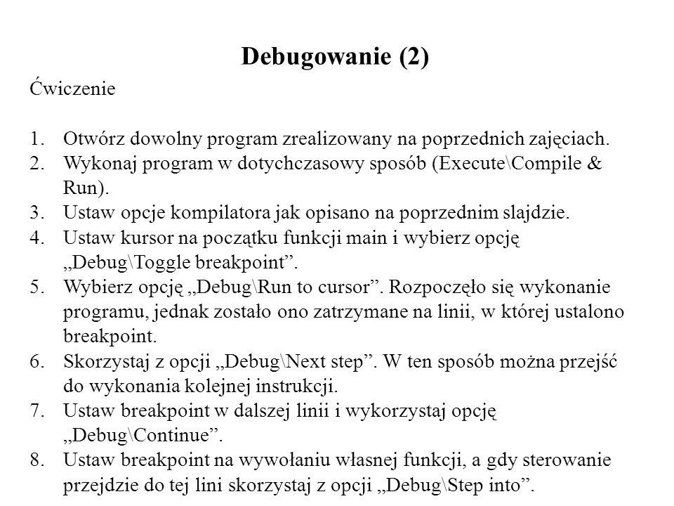 Debugowanie (2) Ćwiczenie 1.Otwórz dowolny program zrealizowany na poprzednich zajęciach. 2.Wykonaj program w dotychczasowy sposób (Execute\Compile &