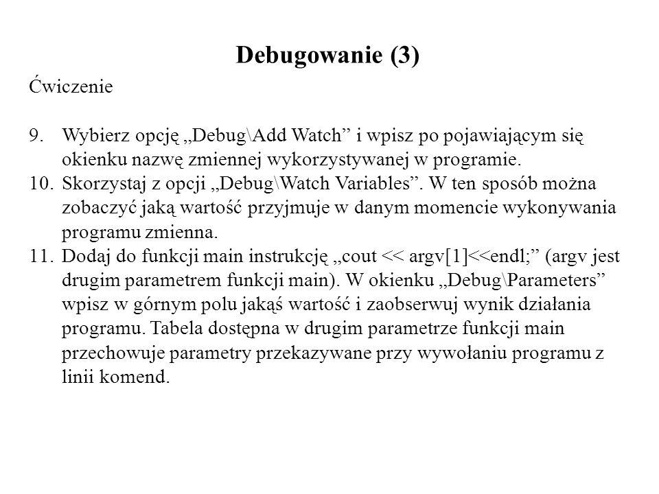 Debugowanie (3) Ćwiczenie 9.Wybierz opcję Debug\Add Watch i wpisz po pojawiającym się okienku nazwę zmiennej wykorzystywanej w programie. 10.Skorzysta