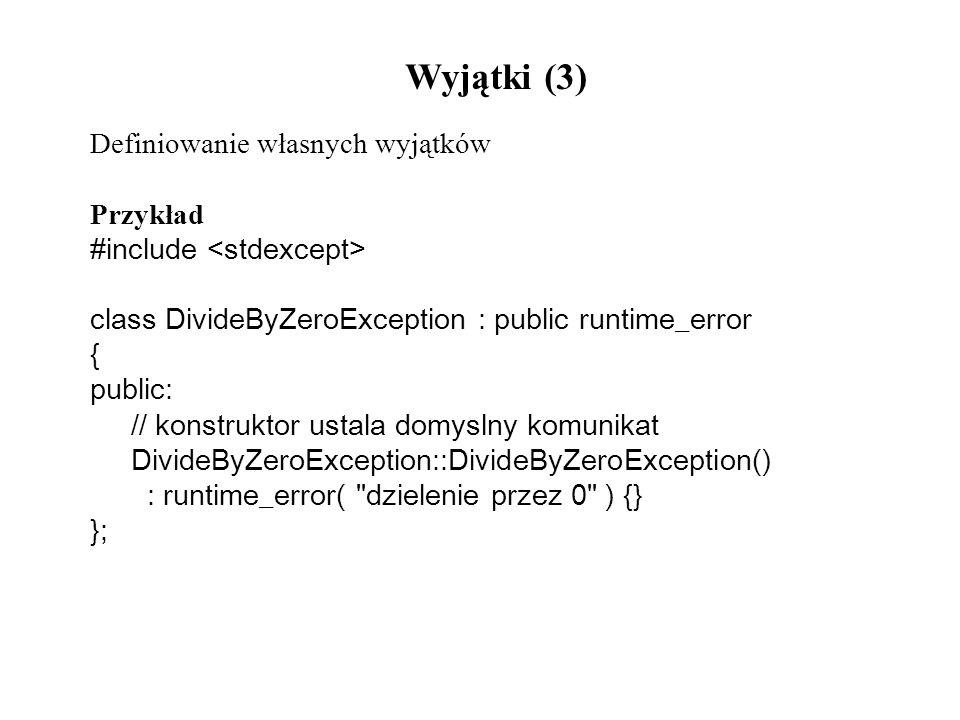Wyjątki (3) Definiowanie własnych wyjątków Przykład #include class DivideByZeroException : public runtime_error { public: // konstruktor ustala domysl