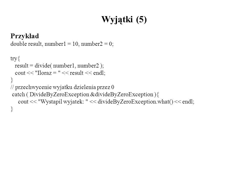 Wyjątki (5) Przykład double result, number1 = 10, number2 = 0; try{ result = divide( number1, number2 ); cout <<