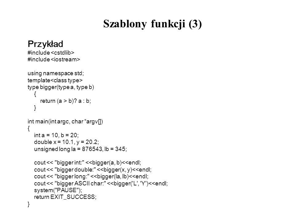 Szablony funkcji (3) Przykład #include using namespace std; template type bigger(type a, type b) { return (a > b)? a : b; } int main(int argc, char *a