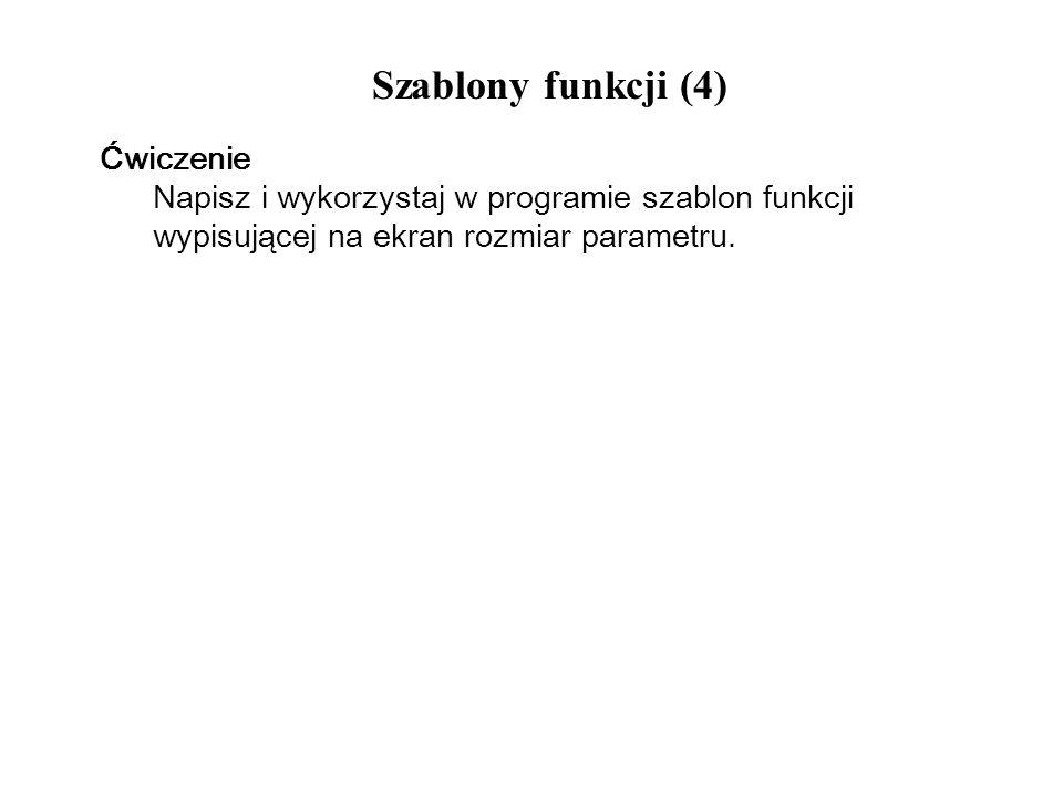Szablony funkcji (4) Ćwiczenie Napisz i wykorzystaj w programie szablon funkcji wypisującej na ekran rozmiar parametru.