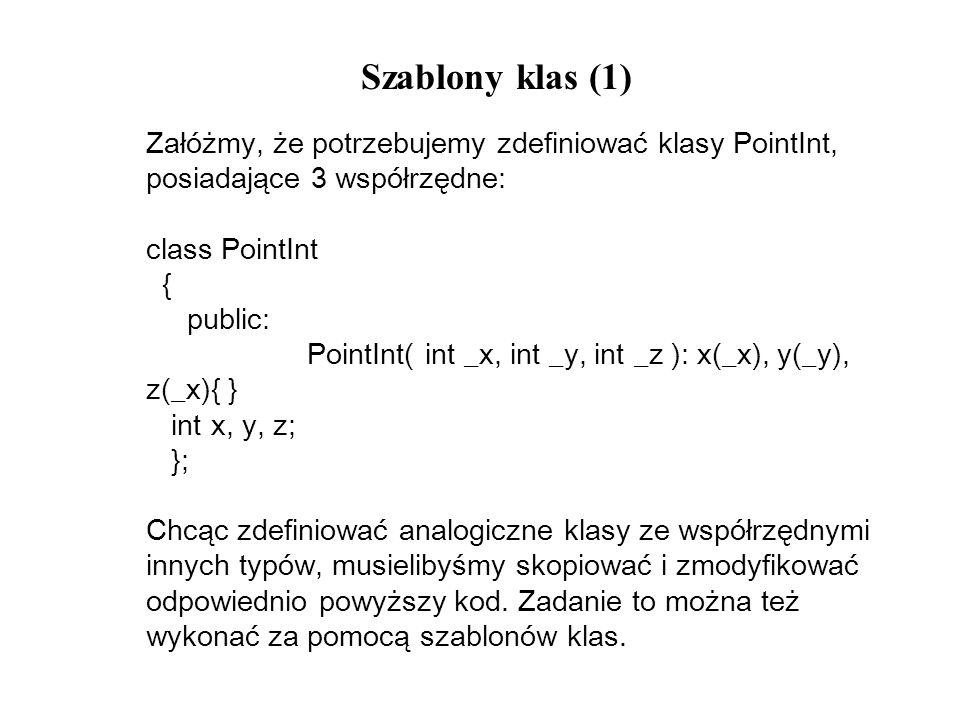Szablony klas (1) Załóżmy, że potrzebujemy zdefiniować klasy PointInt, posiadające 3 współrzędne: class PointInt { public: PointInt( int _x, int _y, i