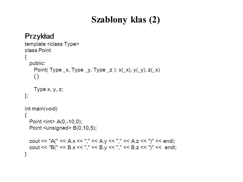 Szablony klas (2) Przykład template class Point { public: Point( Type _x, Type _y, Type _z ): x(_x), y(_y), z(_x) { } Type x, y, z; }; int main(void)