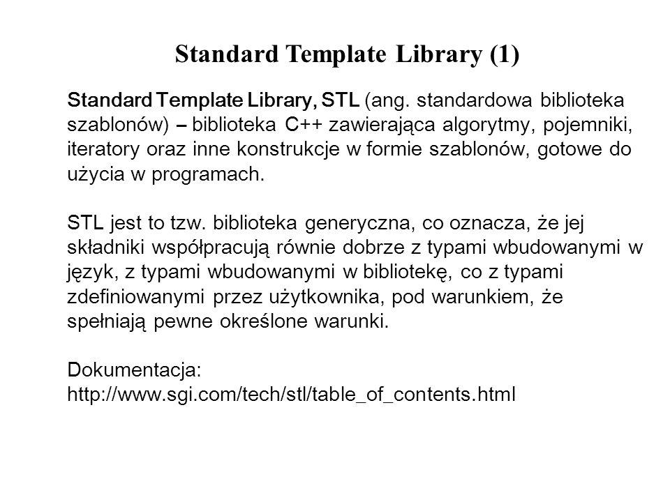 Standard Template Library (1) Standard Template Library, STL (ang. standardowa biblioteka szablonów) – biblioteka C++ zawierająca algorytmy, pojemniki