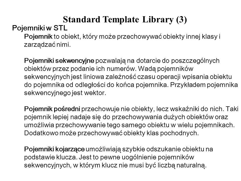 Standard Template Library (3) Pojemniki w STL Pojemnik to obiekt, który może przechowywać obiekty innej klasy i zarządzać nimi. Pojemniki sekwencyjne