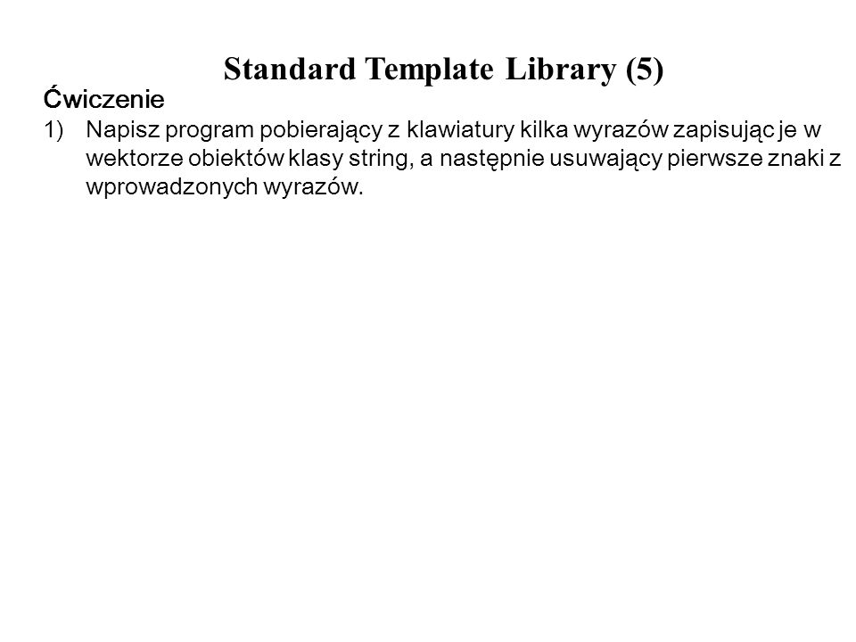 Standard Template Library (5) Ćwiczenie 1) Napisz program pobierający z klawiatury kilka wyrazów zapisując je w wektorze obiektów klasy string, a nast