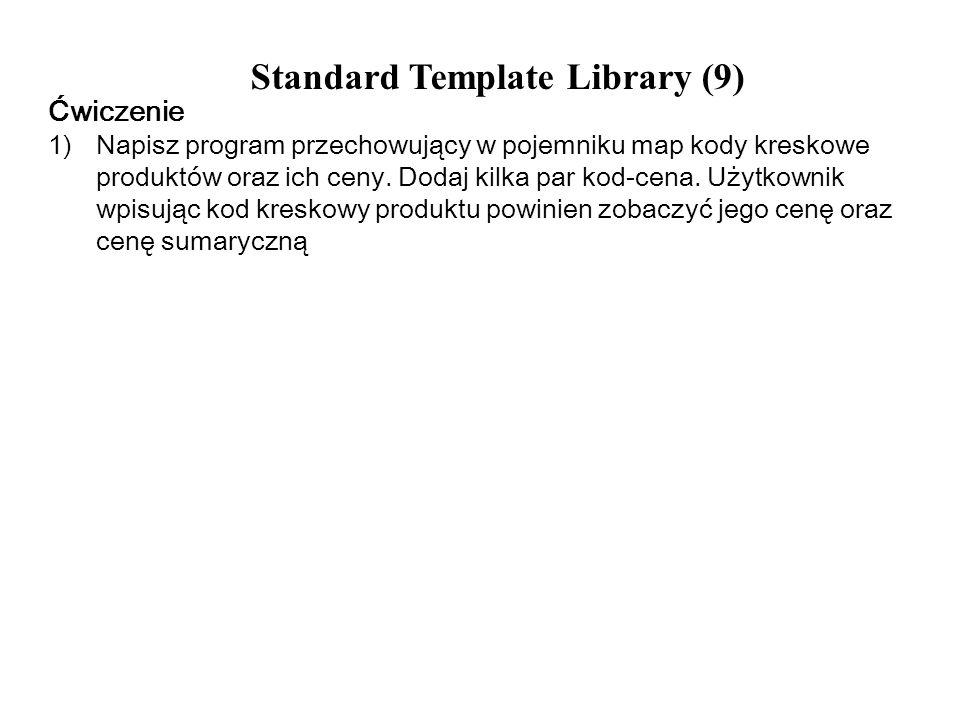 Standard Template Library (9) Ćwiczenie 1)Napisz program przechowujący w pojemniku map kody kreskowe produktów oraz ich ceny. Dodaj kilka par kod-cena