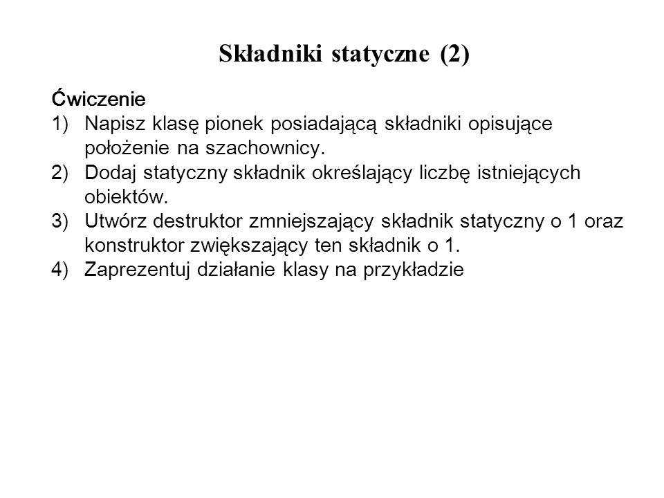 Składniki statyczne (2) Ćwiczenie 1)Napisz klasę pionek posiadającą składniki opisujące położenie na szachownicy. 2)Dodaj statyczny składnik określają