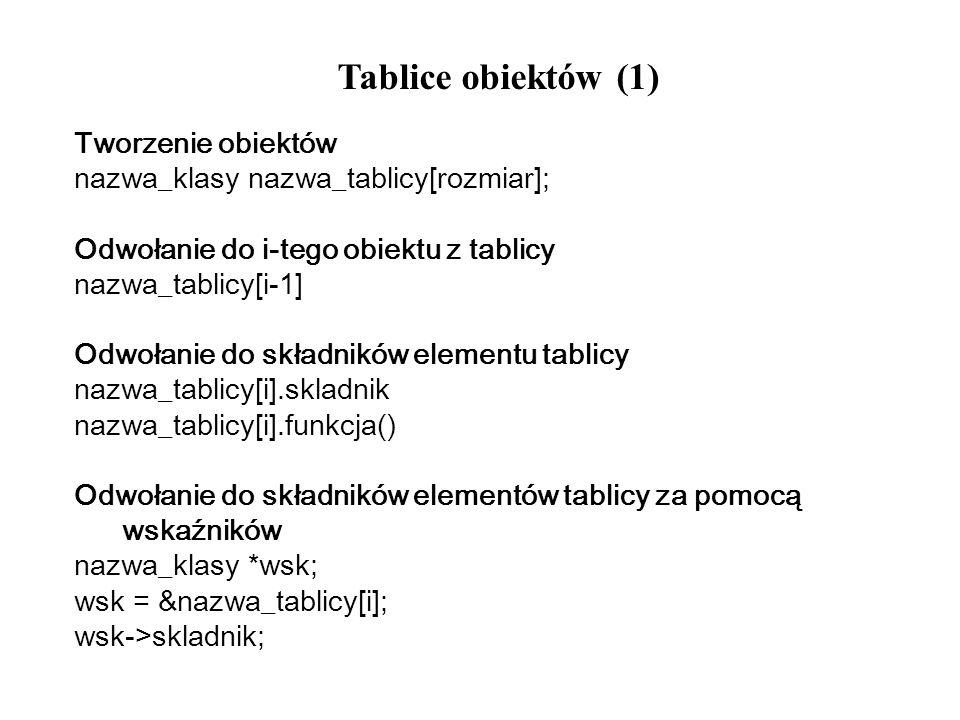 Tablice obiektów (1) Tworzenie obiektów nazwa_klasy nazwa_tablicy[rozmiar]; Odwołanie do i-tego obiektu z tablicy nazwa_tablicy[i-1] Odwołanie do skła