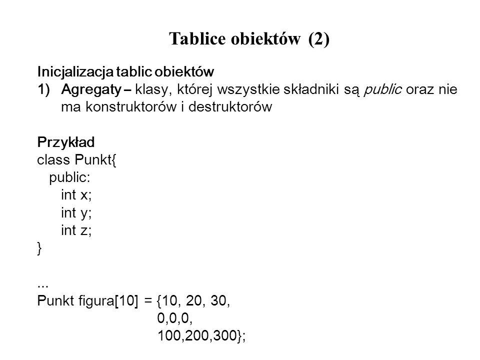 Tablice obiektów (2) Inicjalizacja tablic obiektów 1)Agregaty – klasy, której wszystkie składniki są public oraz nie ma konstruktorów i destruktorów P