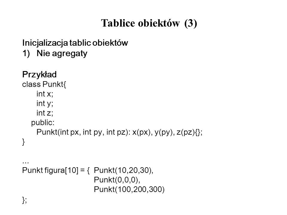 Tablice obiektów (3) Inicjalizacja tablic obiektów 1)Nie agregaty Przykład class Punkt{ int x; int y; int z; public: Punkt(int px, int py, int pz): x(
