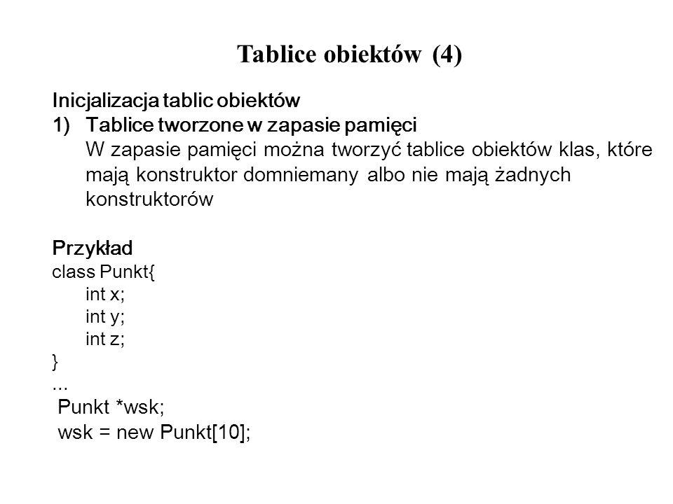 Tablice obiektów (4) Inicjalizacja tablic obiektów 1)Tablice tworzone w zapasie pamięci W zapasie pamięci można tworzyć tablice obiektów klas, które m