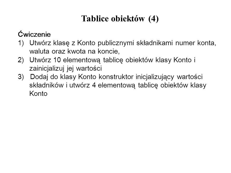 Tablice obiektów (4) Ćwiczenie 1)Utwórz klasę z Konto publicznymi składnikami numer konta, waluta oraz kwota na koncie, 2)Utwórz 10 elementową tablicę