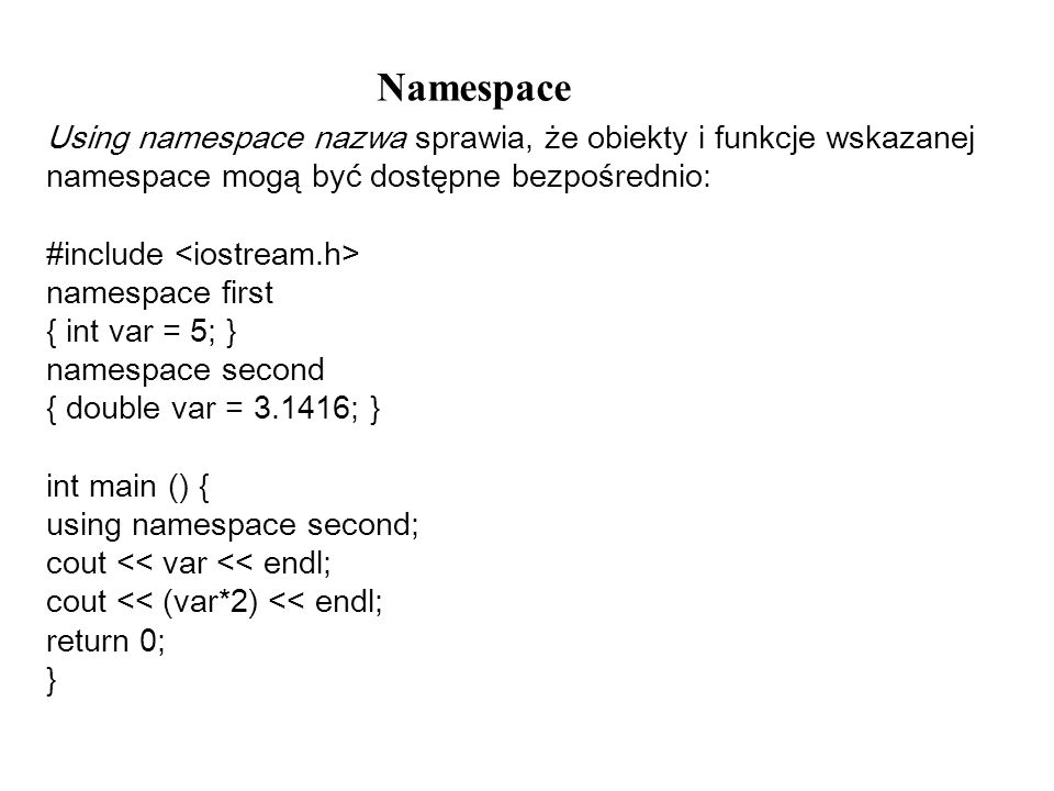Namespace Using namespace nazwa sprawia, że obiekty i funkcje wskazanej namespace mogą być dostępne bezpośrednio: #include namespace first { int var =