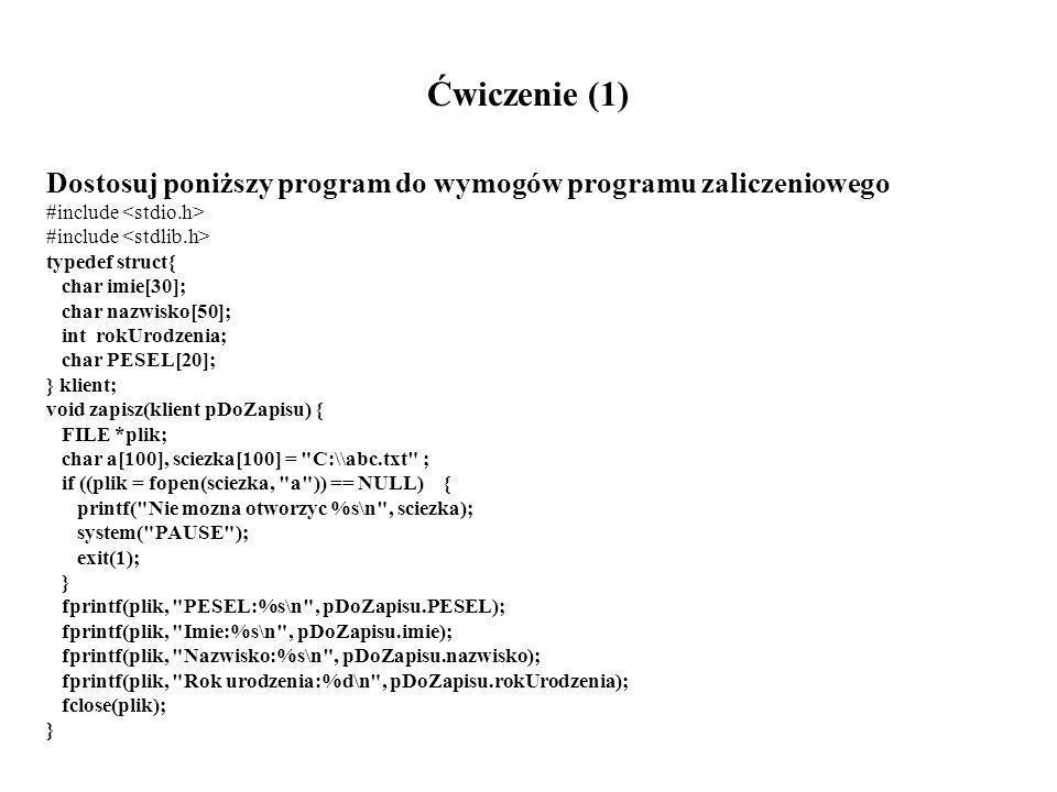 Ćwiczenie (1) Dostosuj poniższy program do wymogów programu zaliczeniowego #include typedef struct{ char imie[30]; char nazwisko[50]; int rokUrodzenia; char PESEL[20]; } klient; void zapisz(klient pDoZapisu) { FILE *plik; char a[100], sciezka[100] = C:\\abc.txt ; if ((plik = fopen(sciezka, a )) == NULL) { printf( Nie mozna otworzyc %s\n , sciezka); system( PAUSE ); exit(1); } fprintf(plik, PESEL:%s\n , pDoZapisu.PESEL); fprintf(plik, Imie:%s\n , pDoZapisu.imie); fprintf(plik, Nazwisko:%s\n , pDoZapisu.nazwisko); fprintf(plik, Rok urodzenia:%d\n , pDoZapisu.rokUrodzenia); fclose(plik); }