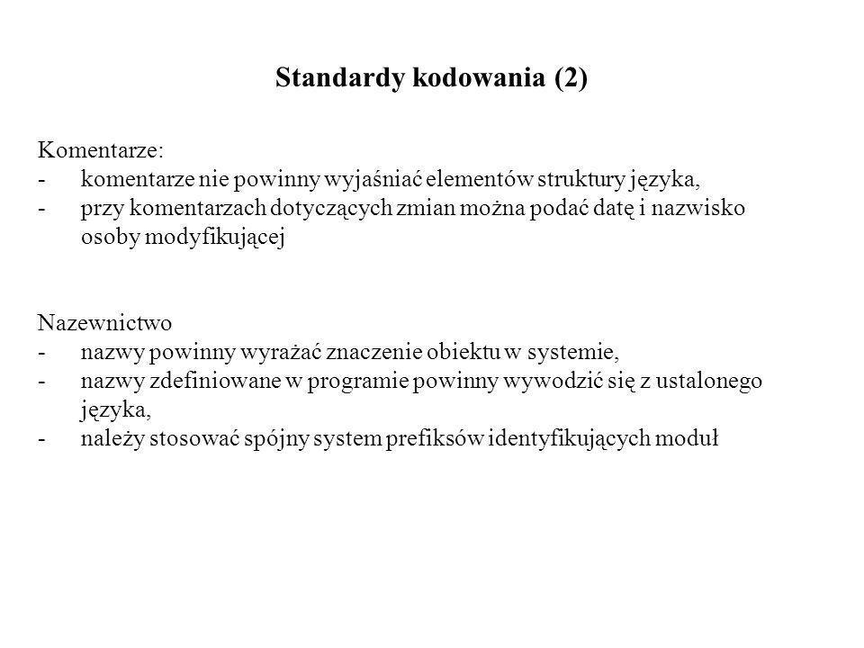 Standardy kodowania (2) Komentarze: - komentarze nie powinny wyjaśniać elementów struktury języka, -przy komentarzach dotyczących zmian można podać datę i nazwisko osoby modyfikującej Nazewnictwo - nazwy powinny wyrażać znaczenie obiektu w systemie, - nazwy zdefiniowane w programie powinny wywodzić się z ustalonego języka, - należy stosować spójny system prefiksów identyfikujących moduł