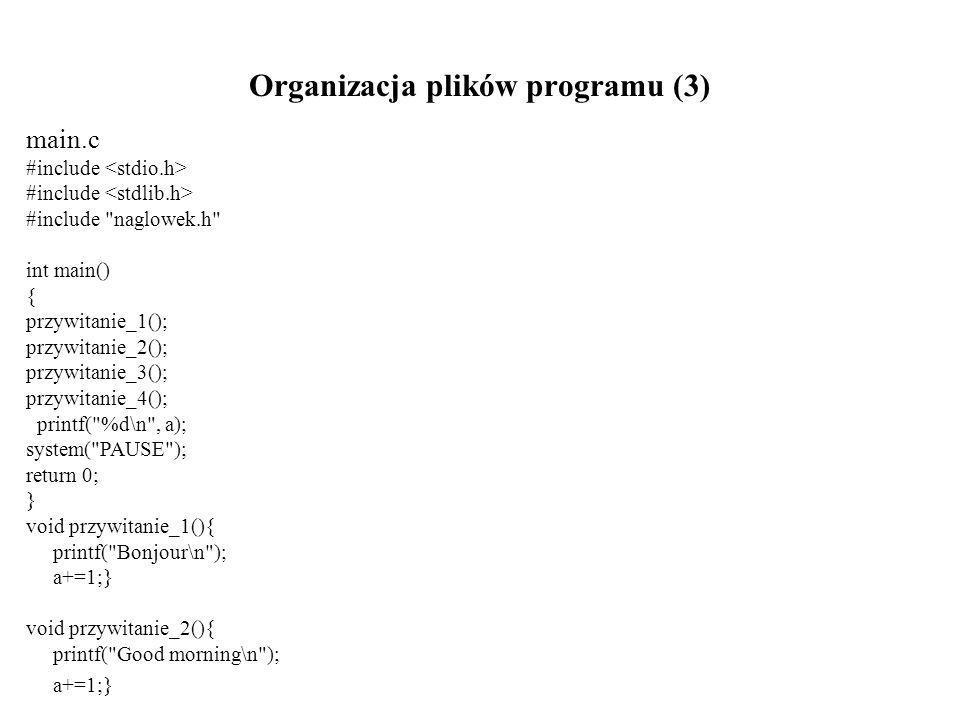Organizacja plików programu (3) main.c #include #include naglowek.h int main() { przywitanie_1(); przywitanie_2(); przywitanie_3(); przywitanie_4(); printf( %d\n , a); system( PAUSE ); return 0; } void przywitanie_1(){ printf( Bonjour\n ); a+=1;} void przywitanie_2(){ printf( Good morning\n ); a+=1;}
