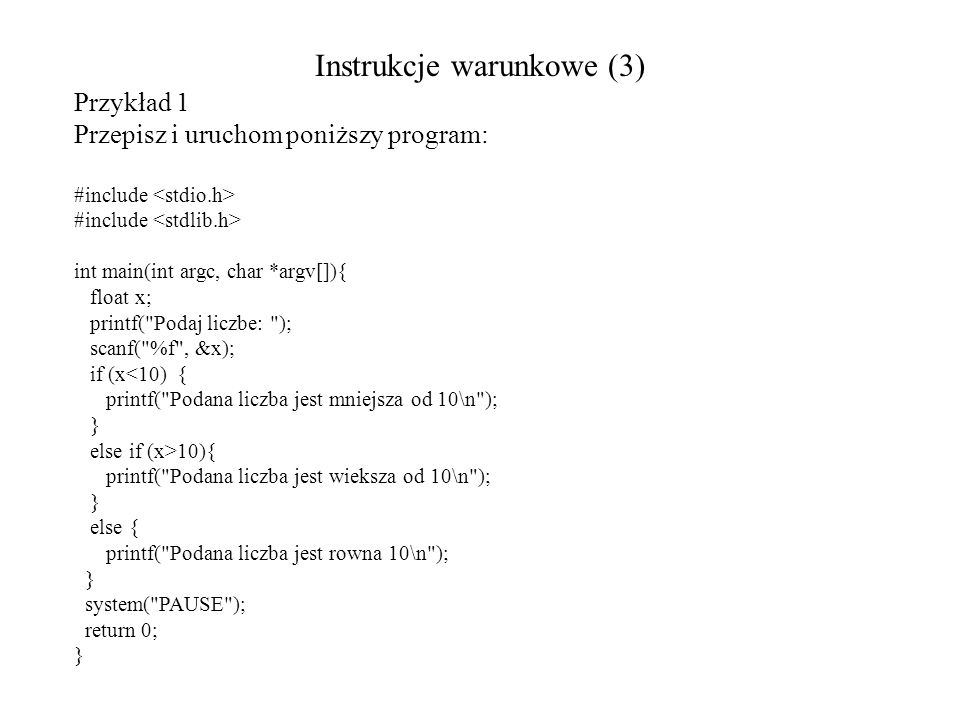 Instrukcje warunkowe (3) Przykład 1 Przepisz i uruchom poniższy program: #include int main(int argc, char *argv[]){ float x; printf(