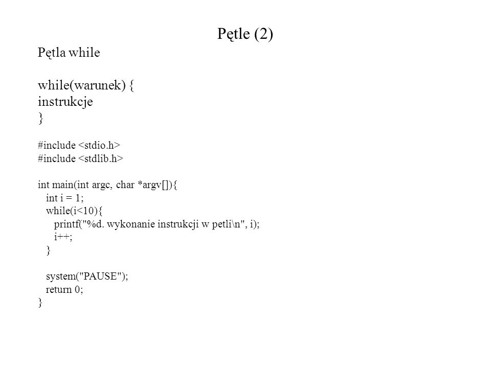 Pętle (2) Pętla while while(warunek) { instrukcje } #include int main(int argc, char *argv[]){ int i = 1; while(i<10){ printf(