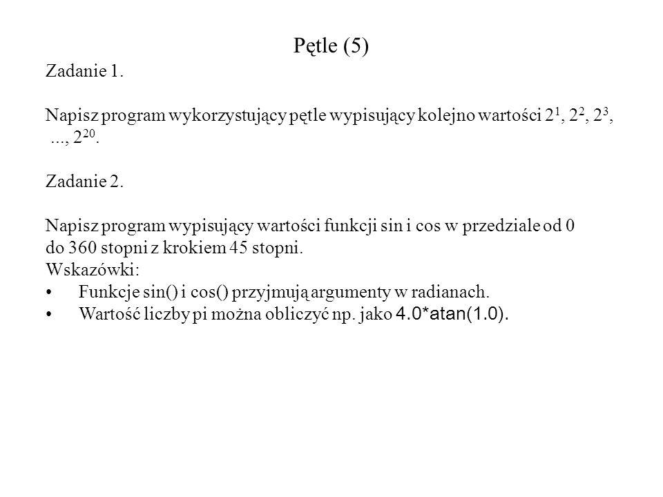 Pętle (5) Zadanie 1. Napisz program wykorzystujący pętle wypisujący kolejno wartości 2 1, 2 2, 2 3,..., 2 20. Zadanie 2. Napisz program wypisujący war