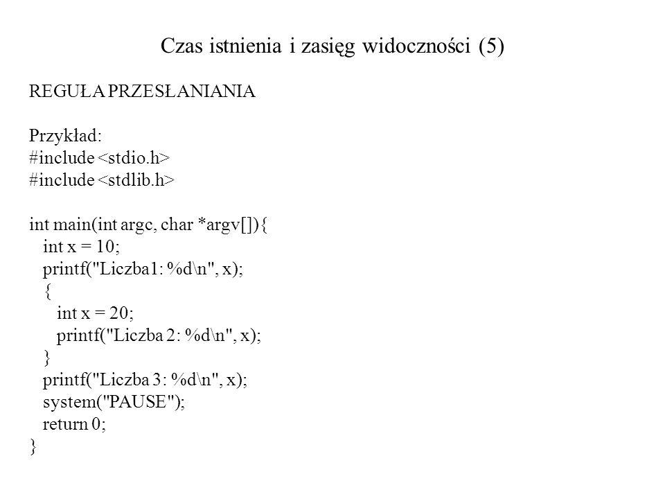 Czas istnienia i zasięg widoczności (5) REGUŁA PRZESŁANIANIA Przykład: #include int main(int argc, char *argv[]){ int x = 10; printf(