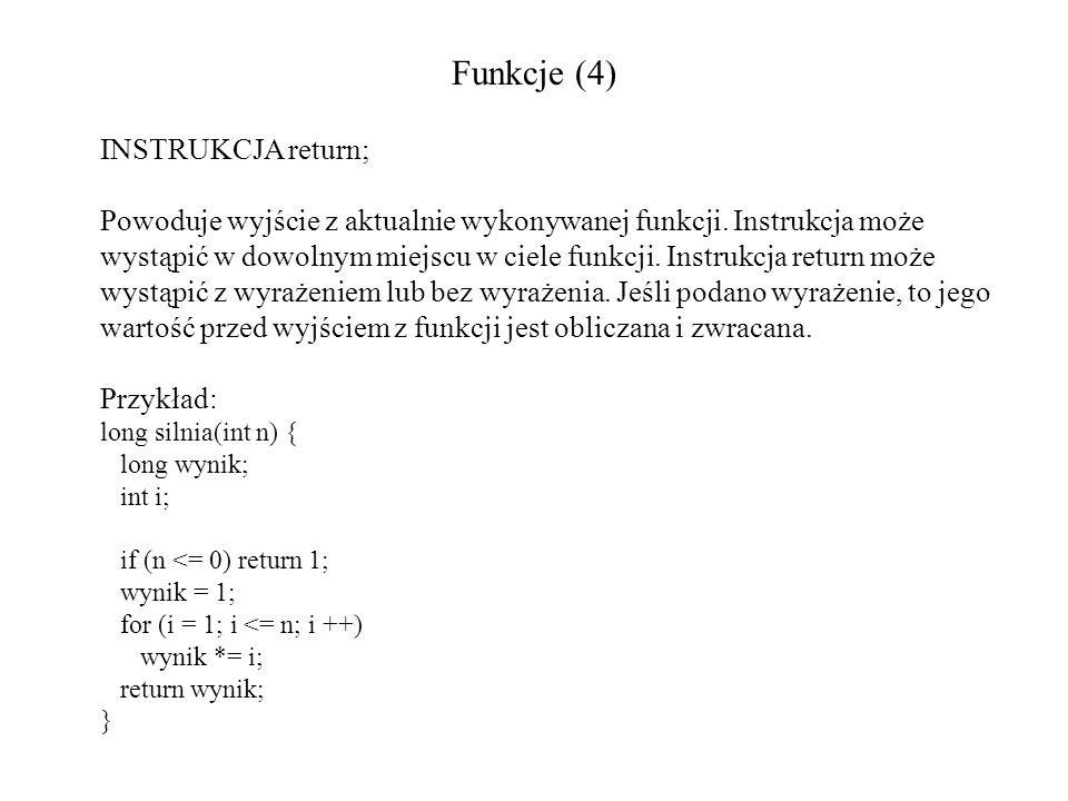 Funkcje (4) INSTRUKCJA return; Powoduje wyjście z aktualnie wykonywanej funkcji. Instrukcja może wystąpić w dowolnym miejscu w ciele funkcji. Instrukc