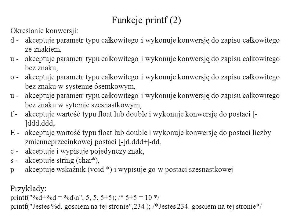 Funkcje printf (2) Określanie konwersji: d - akceptuje parametr typu całkowitego i wykonuje konwersję do zapisu całkowitego ze znakiem, u - akceptuje