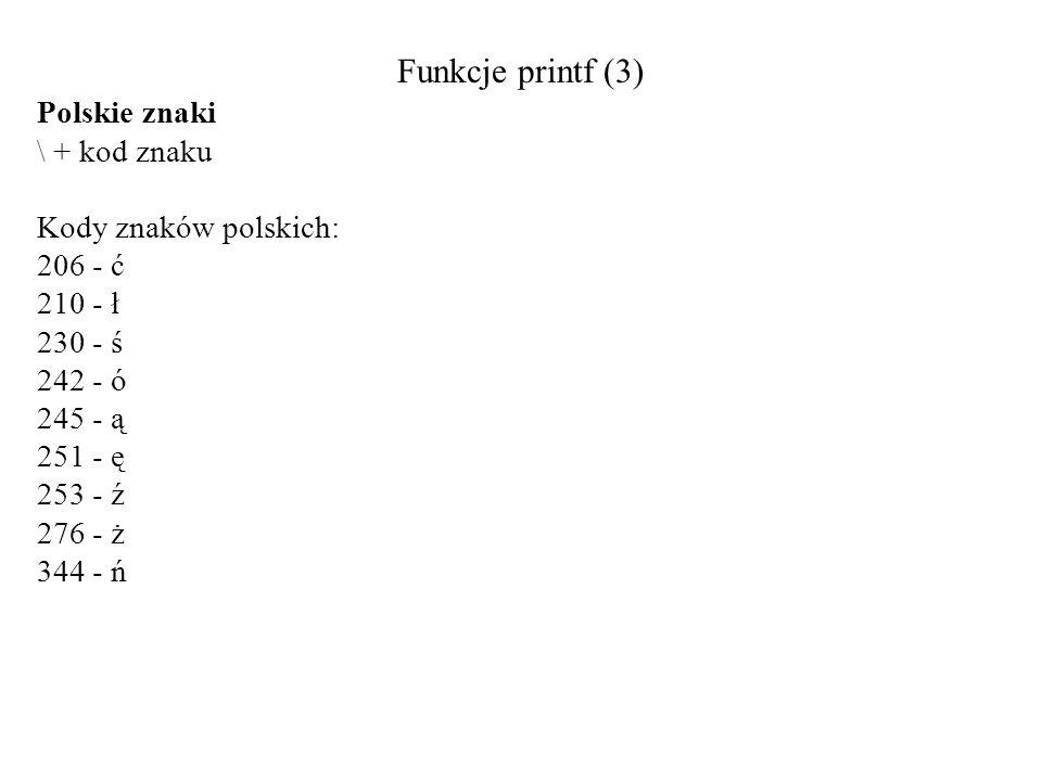 Funkcje printf (3) Polskie znaki \ + kod znaku Kody znaków polskich: 206 - ć 210 - ł 230 - ś 242 - ó 245 - ą 251 - ę 253 - ź 276 - ż 344 - ń