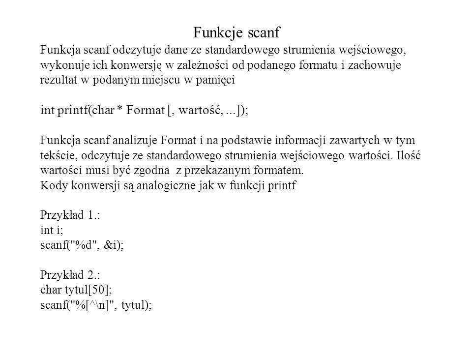 Funkcje scanf Funkcja scanf odczytuje dane ze standardowego strumienia wejściowego, wykonuje ich konwersję w zależności od podanego formatu i zachowuj