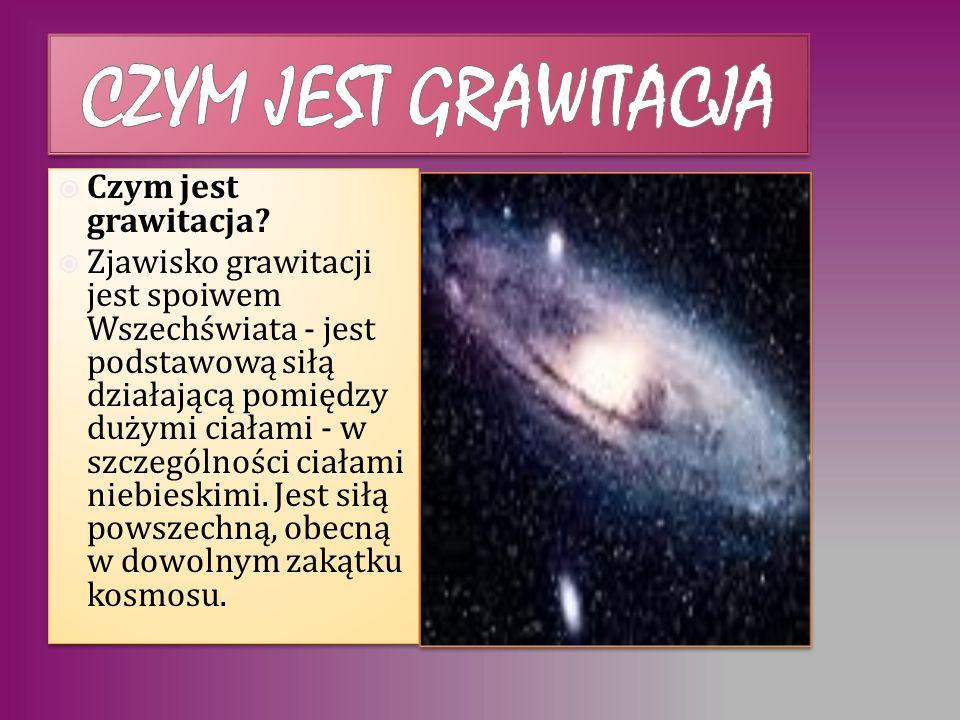 Czym jest grawitacja? Zjawisko grawitacji jest spoiwem Wszechświata - jest podstawową siłą działającą pomiędzy dużymi ciałami - w szczególności ciałam