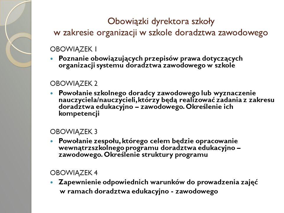 Poznanie obowiązujących przepisów prawa dotyczących organizacji systemu doradztwa zawodowego w szkole Obowiązki dyrektora Podstawa prawna Umożliwienie uczniom dostępu do informacji z zakresu wyboru kierunku kształcenia i zawodu oraz planowania kierunku kształcenia i kariery zawodowej Memorandum o kształceniu ustawicznym Komisji Europejskiej z marca 2000 roku, założenie nr 5 Organizacja wewnątrzszkolnego systemu doradztwa oraz zajęć związanych z wyborem kierunku kształcenia i zawodu, a także koordynacja współdziałania z poradniami psychologiczno – pedagogicznymi oraz instytucjami świadczącymi poradnictwo i specjalistyczną pomoc uczniom i rodzicom ustawa z dnia 7 września 1991 roku o systemie oświaty (Dz.U.z 2004r.