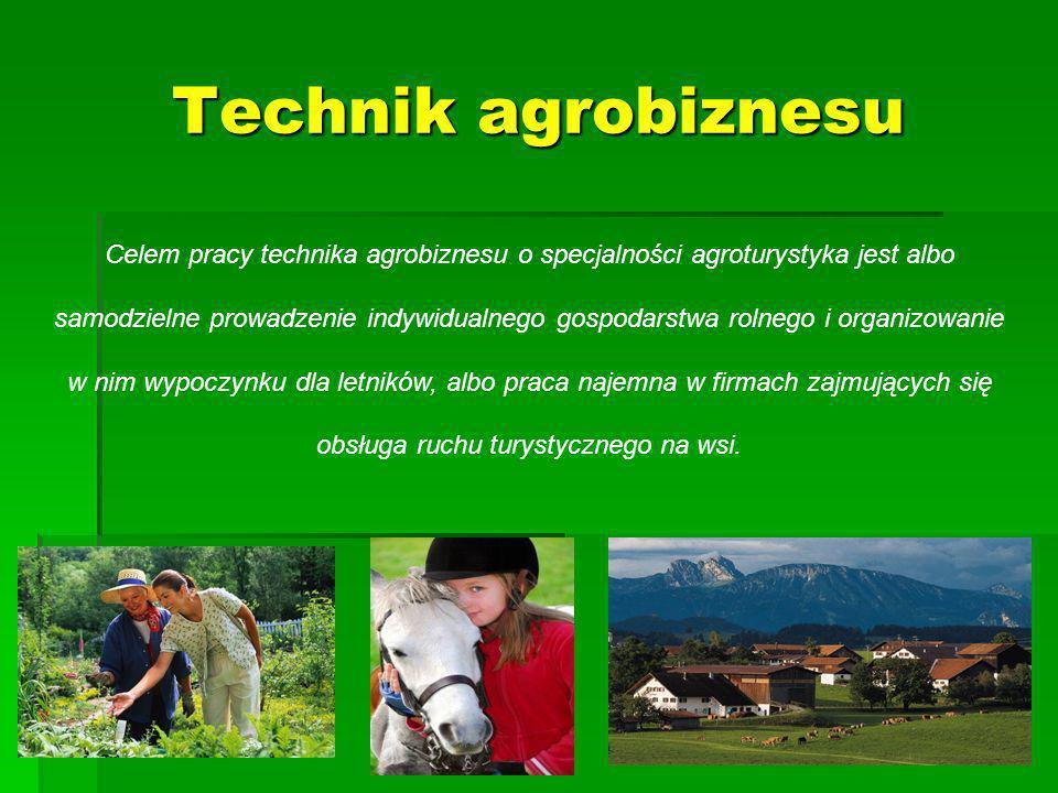 Technik agrobiznesu Celem pracy technika agrobiznesu o specjalności agroturystyka jest albo samodzielne prowadzenie indywidualnego gospodarstwa rolnego i organizowanie w nim wypoczynku dla letników, albo praca najemna w firmach zajmujących się obsługa ruchu turystycznego na wsi.