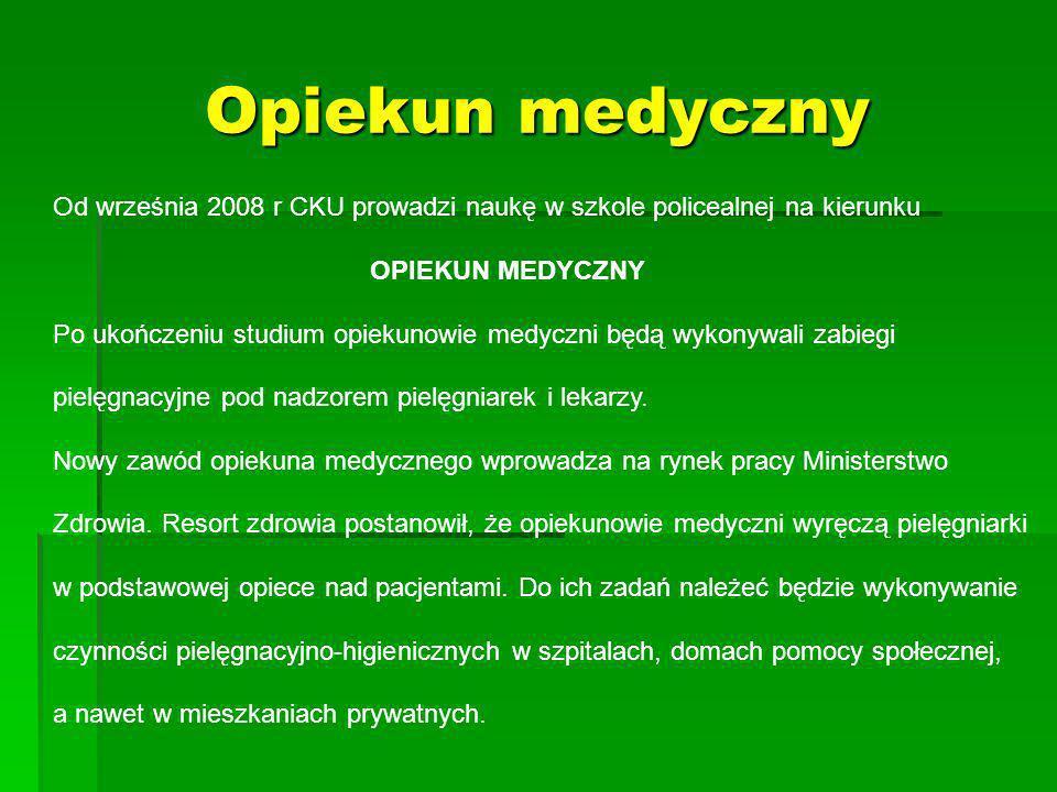 Opiekun medyczny Od września 2008 r CKU prowadzi naukę w szkole policealnej na kierunku OPIEKUN MEDYCZNY Po ukończeniu studium opiekunowie medyczni będą wykonywali zabiegi pielęgnacyjne pod nadzorem pielęgniarek i lekarzy.