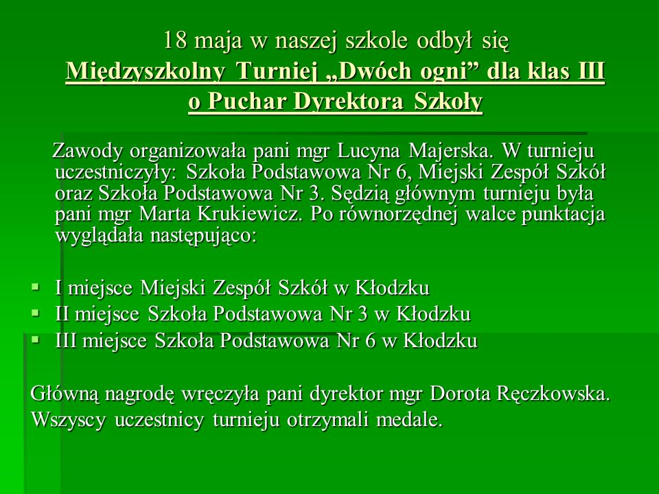 18 maja w naszej szkole odbył się Międzyszkolny Turniej Dwóch ogni dla klas III o Puchar Dyrektora Szkoły Zawody organizowała pani mgr Lucyna Majerska.