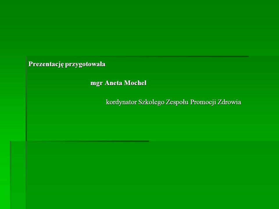 Prezentację przygotowała mgr Aneta Mochel mgr Aneta Mochel kordynator Szkolego Zespołu Promocji Zdrowia kordynator Szkolego Zespołu Promocji Zdrowia