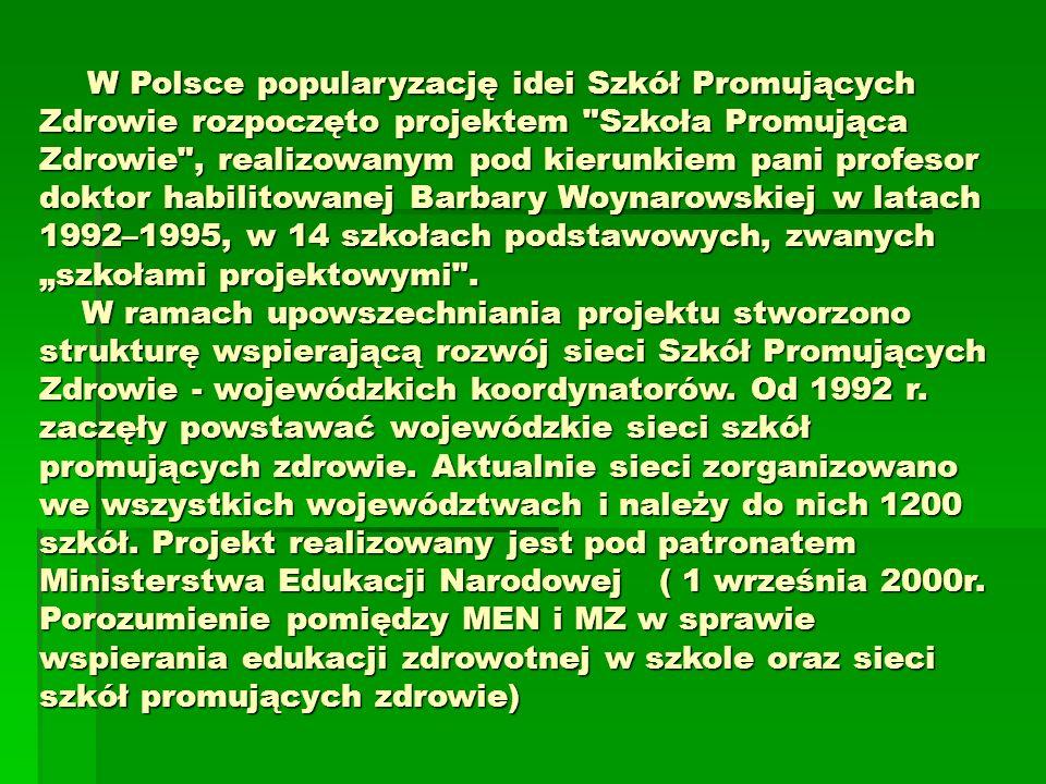 W Polsce popularyzację idei Szkół Promujących Zdrowie rozpoczęto projektem Szkoła Promująca Zdrowie , realizowanym pod kierunkiem pani profesor doktor habilitowanej Barbary Woynarowskiej w latach 1992–1995, w 14 szkołach podstawowych, zwanych szkołami projektowymi .