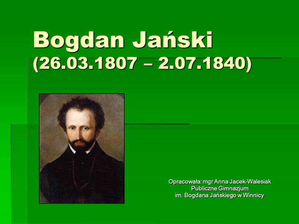 Bogdan Jański (26.03.1807 – 2.07.1840) Opracowała: mgr Anna Jacek-Walesiak Publiczne Gimnazjum im. Bogdana Jańskiego w Winnicy