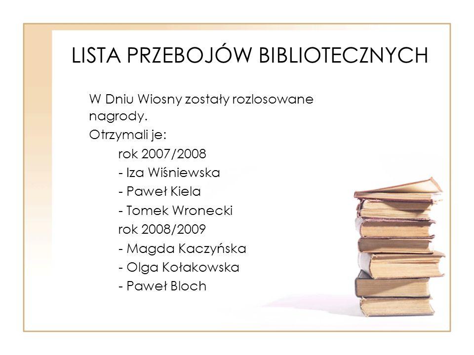 LISTA PRZEBOJÓW BIBLIOTECZNYCH W Dniu Wiosny zostały rozlosowane nagrody. Otrzymali je: rok 2007/2008 - Iza Wiśniewska - Paweł Kiela - Tomek Wronecki