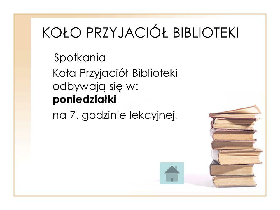 KOŁO PRZYJACIÓŁ BIBLIOTEKI Spotkania Koła Przyjaciół Biblioteki odbywają się w: poniedziałki na 7. godzinie lekcyjnej.