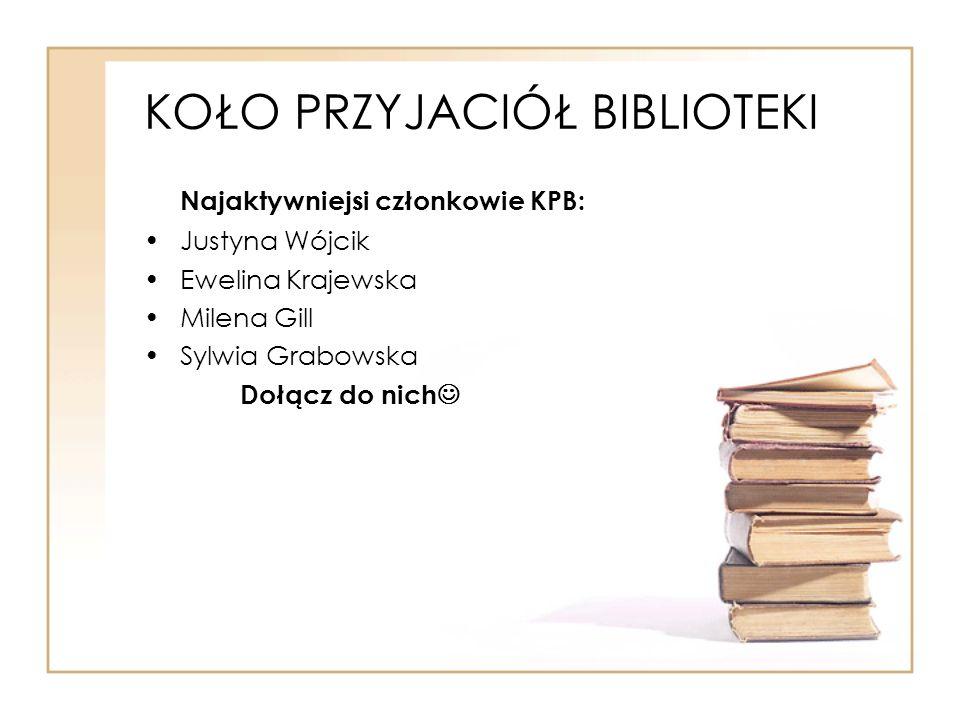 KOŁO PRZYJACIÓŁ BIBLIOTEKI Najaktywniejsi członkowie KPB: Justyna Wójcik Ewelina Krajewska Milena Gill Sylwia Grabowska Dołącz do nich