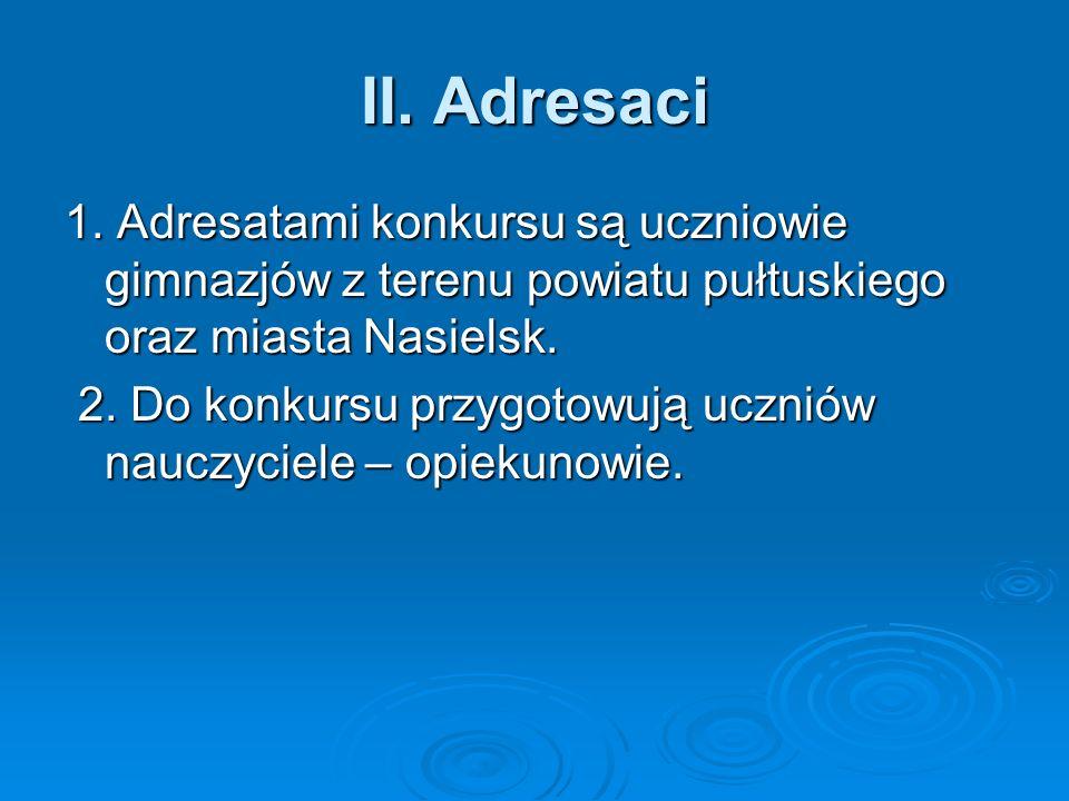 II. Adresaci 1. Adresatami konkursu są uczniowie gimnazjów z terenu powiatu pułtuskiego oraz miasta Nasielsk. 2. Do konkursu przygotowują uczniów nauc