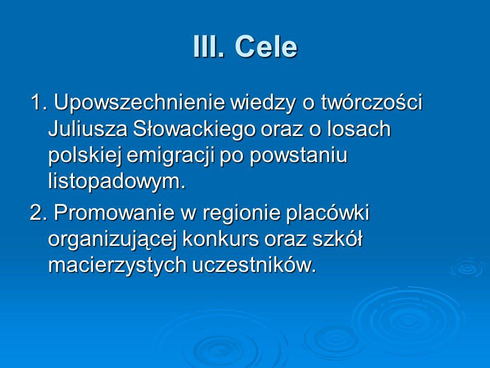 III. Cele 1. Upowszechnienie wiedzy o twórczości Juliusza Słowackiego oraz o losach polskiej emigracji po powstaniu listopadowym. 2. Promowanie w regi